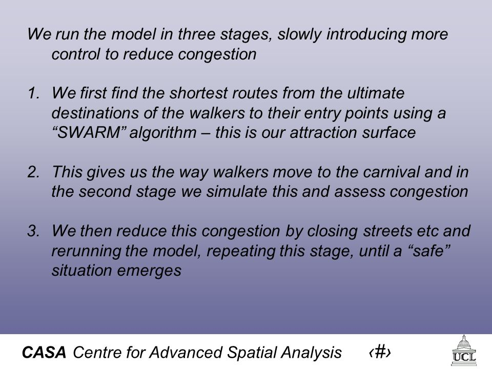 CASA Centre for Advanced Spatial Analysis 23 We run the model in three stages, slowly introducing more control to reduce congestion 1.We first find the shortest routes from the ultimate destinations of the walkers to their entry points using a SWARM algorithm – this is our attraction surface 2.This gives us the way walkers move to the carnival and in the second stage we simulate this and assess congestion 3.We then reduce this congestion by closing streets etc and rerunning the model, repeating this stage, until a safe situation emerges