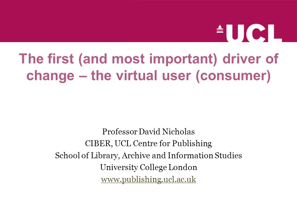 The first (and most important) driver of change – the virtual user (consumer) Professor David Nicholas CIBER, UCL Centre for Publishing School of Library, Archive and Information Studies University College London www.publishing.ucl.ac.uk