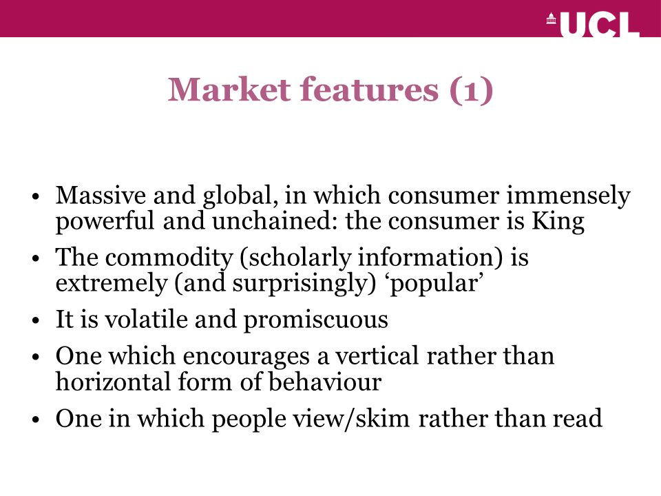 Market features (1) Massive and global, in which consumer immensely powerful and unchained: the consumer is King The commodity (scholarly information) is extremely (and surprisingly) popular It is volatile and promiscuous One which encourages a vertical rather than horizontal form of behaviour One in which people view/skim rather than read