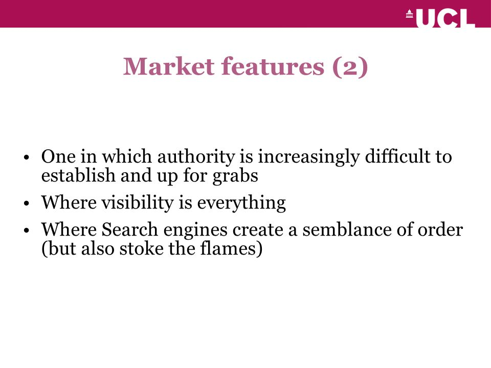 Market features (2) One in which authority is increasingly difficult to establish and up for grabs Where visibility is everything Where Search engines create a semblance of order (but also stoke the flames)