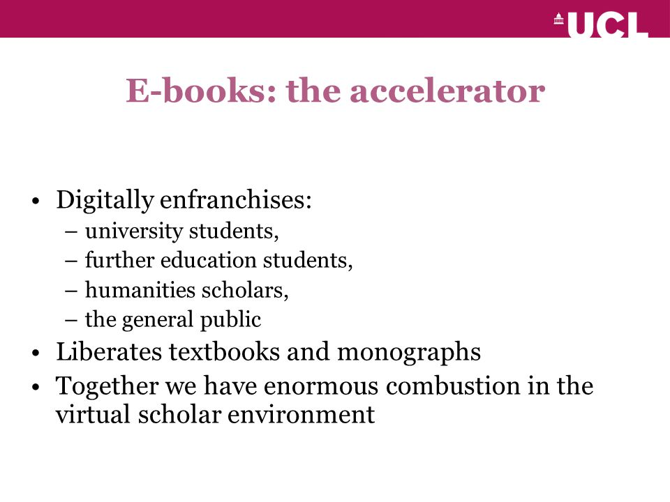 E-books: the accelerator Digitally enfranchises: –university students, –further education students, –humanities scholars, –the general public Liberates textbooks and monographs Together we have enormous combustion in the virtual scholar environment