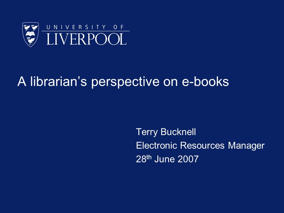 A librarians perspective on e-books Terry Bucknell Electronic Resources Manager 28 th June 2007