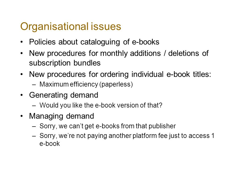 Organisational issues Policies about cataloguing of e-books New procedures for monthly additions / deletions of subscription bundles New procedures for ordering individual e-book titles: –Maximum efficiency (paperless) Generating demand –Would you like the e-book version of that.
