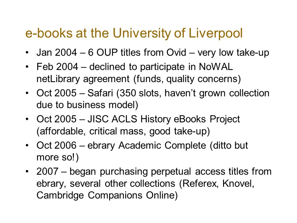 e-books at the University of Liverpool Jan 2004 – 6 OUP titles from Ovid – very low take-up Feb 2004 – declined to participate in NoWAL netLibrary agreement (funds, quality concerns) Oct 2005 – Safari (350 slots, havent grown collection due to business model) Oct 2005 – JISC ACLS History eBooks Project (affordable, critical mass, good take-up) Oct 2006 – ebrary Academic Complete (ditto but more so!) 2007 – began purchasing perpetual access titles from ebrary, several other collections (Referex, Knovel, Cambridge Companions Online)