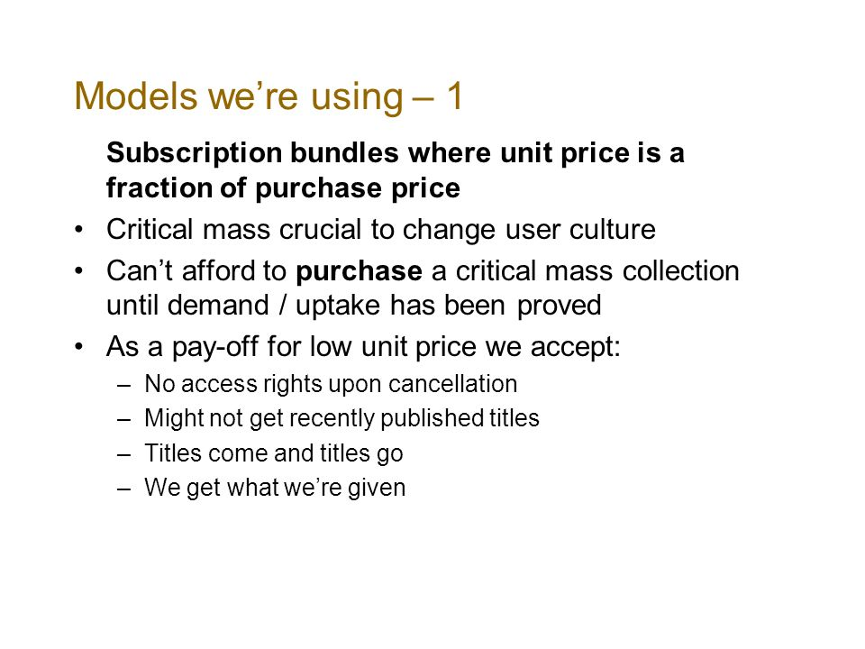 Models were using – 1 Subscription bundles where unit price is a fraction of purchase price Critical mass crucial to change user culture Cant afford to purchase a critical mass collection until demand / uptake has been proved As a pay-off for low unit price we accept: –No access rights upon cancellation –Might not get recently published titles –Titles come and titles go –We get what were given