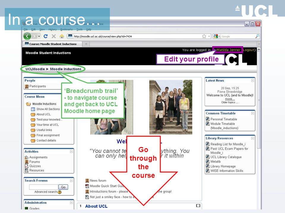 Edit your profile Go through the course In a course… Breadcrumb trail - to navigate course and get back to UCL Moodle home page