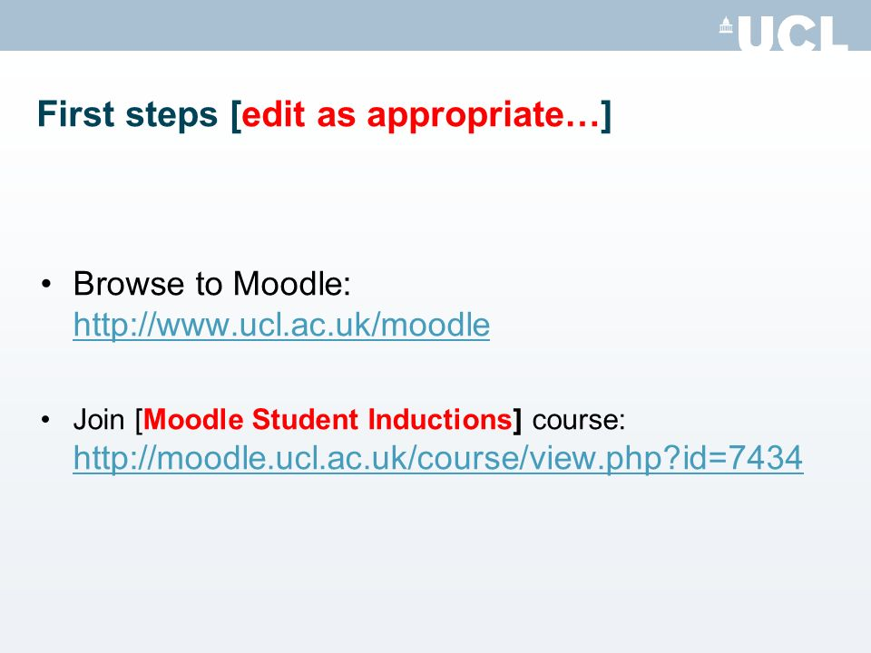 First steps [edit as appropriate…] Browse to Moodle: http://www.ucl.ac.uk/moodle http://www.ucl.ac.uk/moodle Join [Moodle Student Inductions] course: http://moodle.ucl.ac.uk/course/view.php id=7434 http://moodle.ucl.ac.uk/course/view.php id=7434