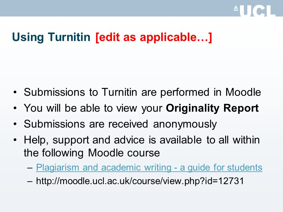 Using Turnitin [edit as applicable…] Submissions to Turnitin are performed in Moodle You will be able to view your Originality Report Submissions are received anonymously Help, support and advice is available to all within the following Moodle course –Plagiarism and academic writing - a guide for studentsPlagiarism and academic writing - a guide for students –http://moodle.ucl.ac.uk/course/view.php id=12731