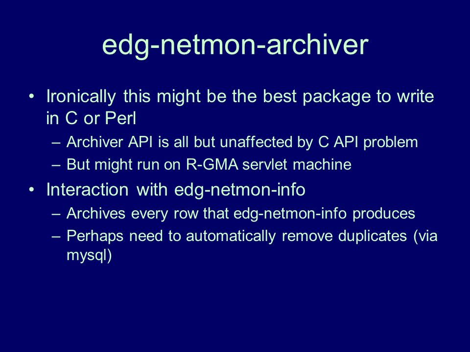 edg-netmon-archiver Ironically this might be the best package to write in C or Perl –Archiver API is all but unaffected by C API problem –But might run on R-GMA servlet machine Interaction with edg-netmon-info –Archives every row that edg-netmon-info produces –Perhaps need to automatically remove duplicates (via mysql)