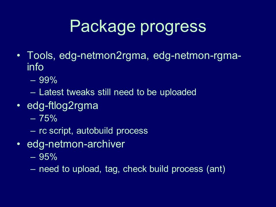 Package progress Tools, edg-netmon2rgma, edg-netmon-rgma- info –99% –Latest tweaks still need to be uploaded edg-ftlog2rgma –75% –rc script, autobuild process edg-netmon-archiver –95% –need to upload, tag, check build process (ant)