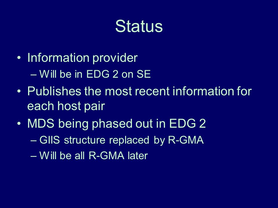 Status Information provider –Will be in EDG 2 on SE Publishes the most recent information for each host pair MDS being phased out in EDG 2 –GIIS structure replaced by R-GMA –Will be all R-GMA later