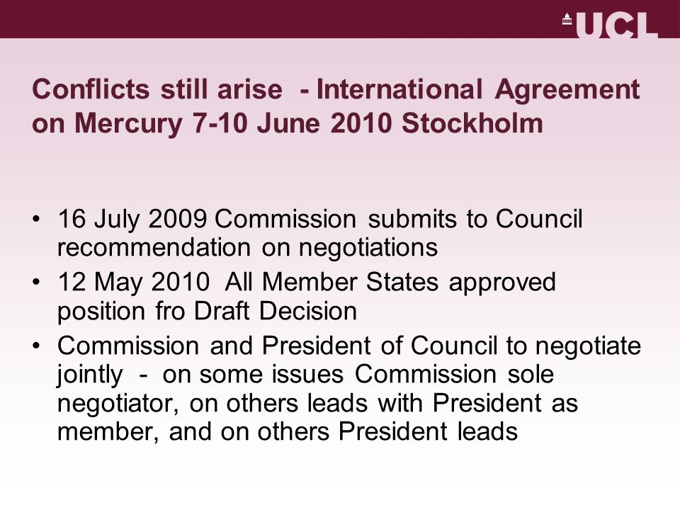 Conflicts still arise - International Agreement on Mercury 7-10 June 2010 Stockholm 16 July 2009 Commission submits to Council recommendation on negotiations 12 May 2010 All Member States approved position fro Draft Decision Commission and President of Council to negotiate jointly - on some issues Commission sole negotiator, on others leads with President as member, and on others President leads