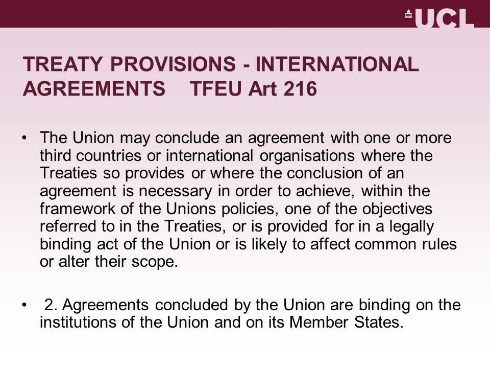 TREATY PROVISIONS - INTERNATIONAL AGREEMENTS TFEU Art 216 The Union may conclude an agreement with one or more third countries or international organisations where the Treaties so provides or where the conclusion of an agreement is necessary in order to achieve, within the framework of the Unions policies, one of the objectives referred to in the Treaties, or is provided for in a legally binding act of the Union or is likely to affect common rules or alter their scope.