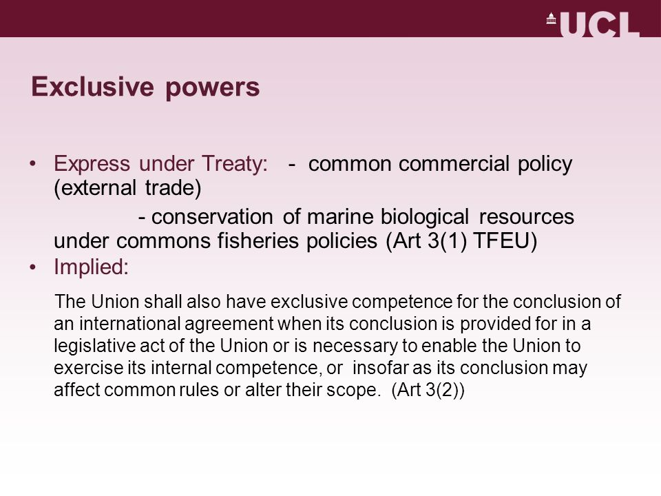 Exclusive powers Express under Treaty: - common commercial policy (external trade) - conservation of marine biological resources under commons fisheries policies (Art 3(1) TFEU) Implied: The Union shall also have exclusive competence for the conclusion of an international agreement when its conclusion is provided for in a legislative act of the Union or is necessary to enable the Union to exercise its internal competence, or insofar as its conclusion may affect common rules or alter their scope.