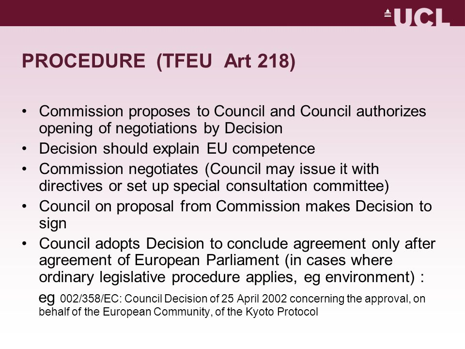 PROCEDURE (TFEU Art 218) Commission proposes to Council and Council authorizes opening of negotiations by Decision Decision should explain EU competence Commission negotiates (Council may issue it with directives or set up special consultation committee) Council on proposal from Commission makes Decision to sign Council adopts Decision to conclude agreement only after agreement of European Parliament (in cases where ordinary legislative procedure applies, eg environment) : eg 002/358/EC: Council Decision of 25 April 2002 concerning the approval, on behalf of the European Community, of the Kyoto Protocol