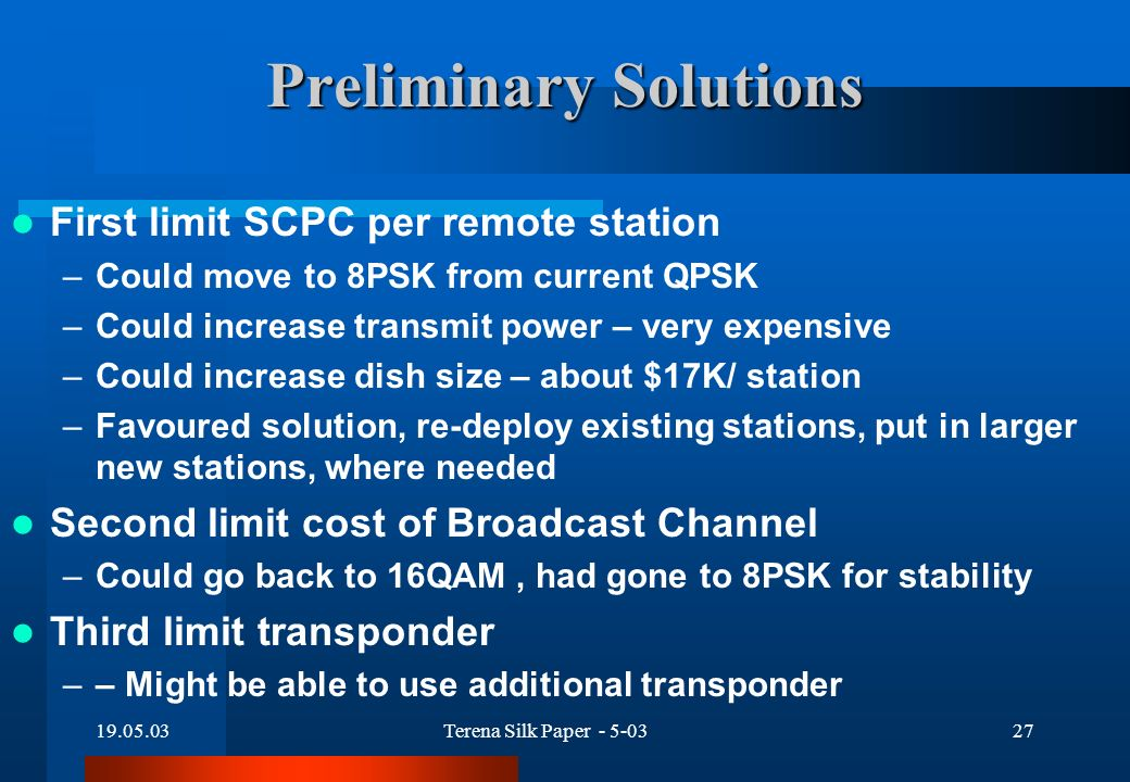 19.05.03Terena Silk Paper - 5-0327 Preliminary Solutions First limit SCPC per remote station –Could move to 8PSK from current QPSK –Could increase transmit power – very expensive –Could increase dish size – about $17K/ station –Favoured solution, re-deploy existing stations, put in larger new stations, where needed Second limit cost of Broadcast Channel –Could go back to 16QAM, had gone to 8PSK for stability Third limit transponder –– Might be able to use additional transponder