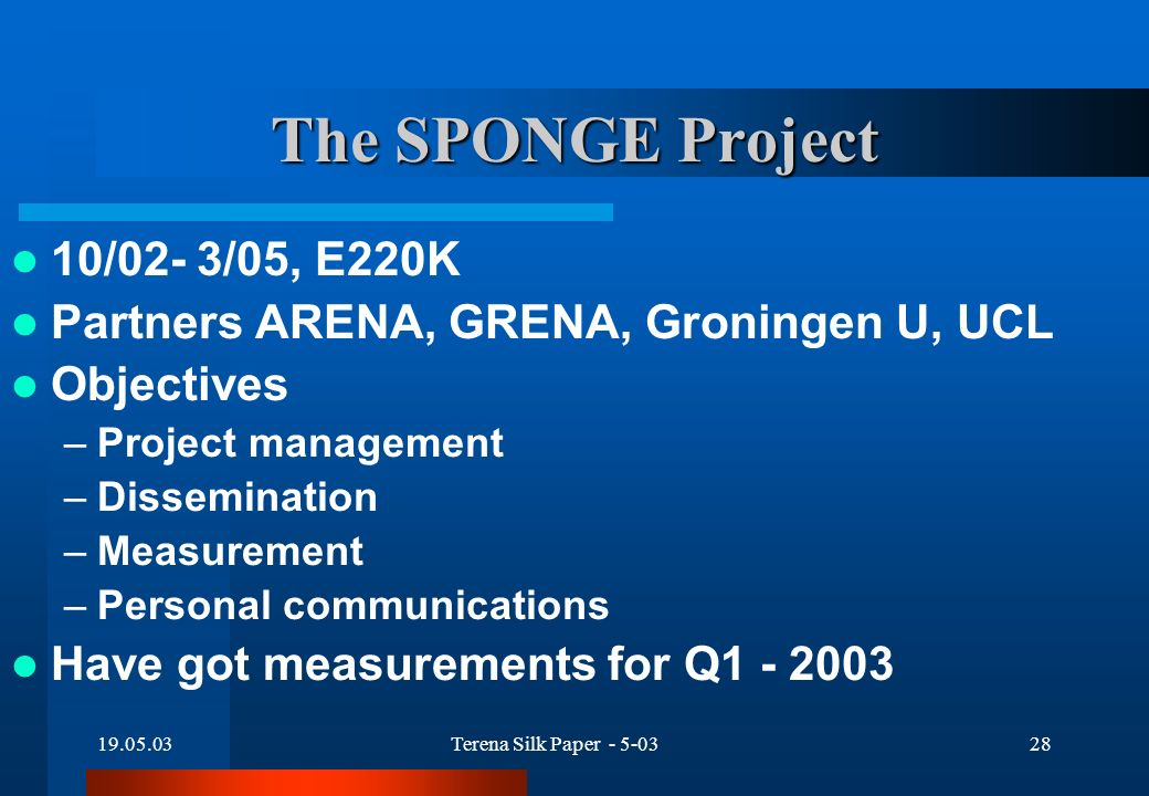 19.05.03Terena Silk Paper - 5-0328 The SPONGE Project 10/02- 3/05, E220K Partners ARENA, GRENA, Groningen U, UCL Objectives –Project management –Dissemination –Measurement –Personal communications Have got measurements for Q1 - 2003