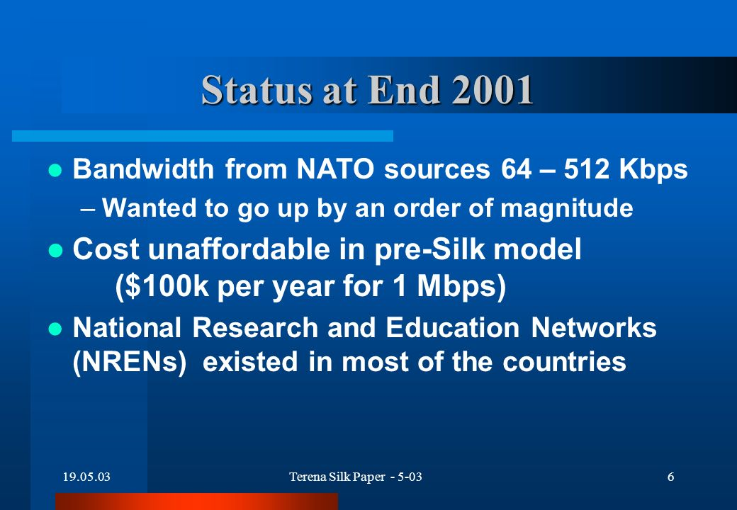 19.05.03Terena Silk Paper - 5-036 Status at End 2001 Bandwidth from NATO sources 64 – 512 Kbps –Wanted to go up by an order of magnitude Cost unaffordable in pre-Silk model ($100k per year for 1 Mbps) National Research and Education Networks (NRENs) existed in most of the countries