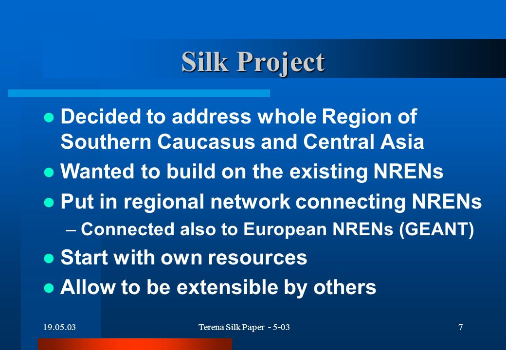 19.05.03Terena Silk Paper - 5-037 Silk Project Decided to address whole Region of Southern Caucasus and Central Asia Wanted to build on the existing NRENs Put in regional network connecting NRENs –Connected also to European NRENs (GEANT) Start with own resources Allow to be extensible by others