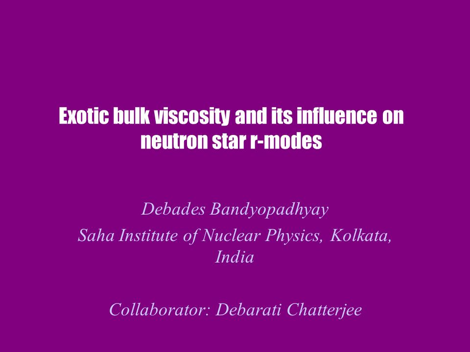 Exotic bulk viscosity and its influence on neutron star r-modes Debades Bandyopadhyay Saha Institute of Nuclear Physics, Kolkata, India Collaborator: Debarati Chatterjee