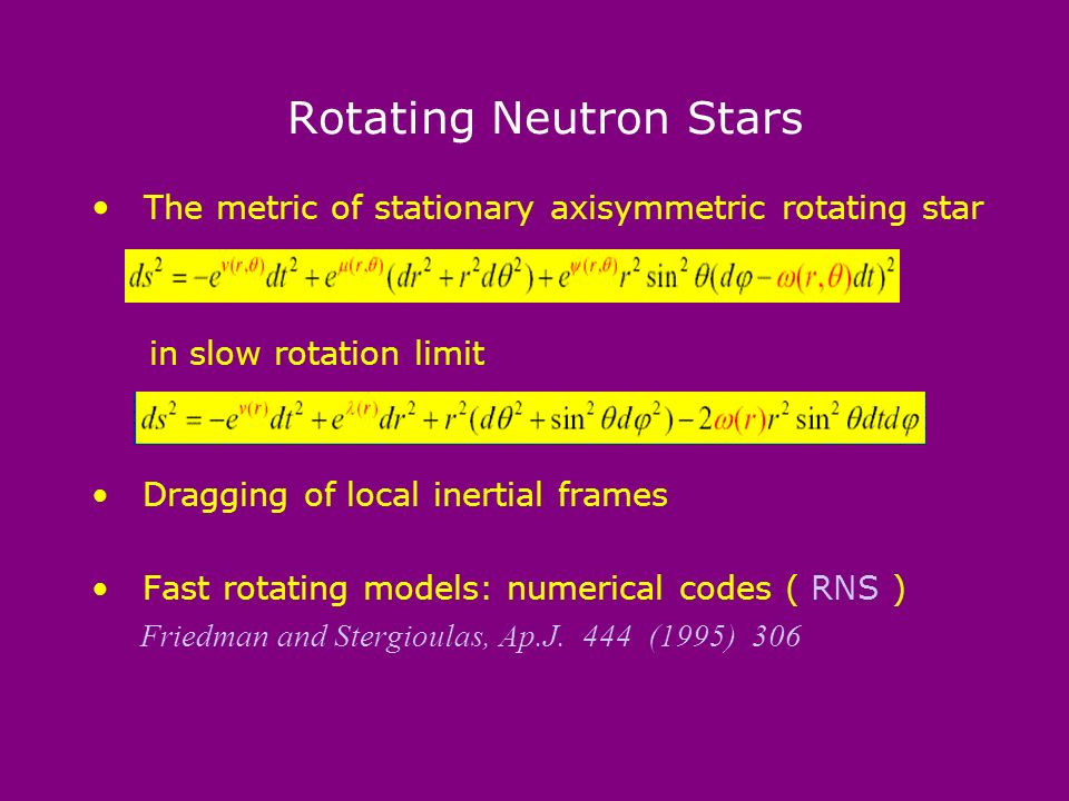 Rotating Neutron Stars The metric of stationary axisymmetric rotating star in slow rotation limit Dragging of local inertial frames Fast rotating models: numerical codes ( RNS ) Friedman and Stergioulas, Ap.J.