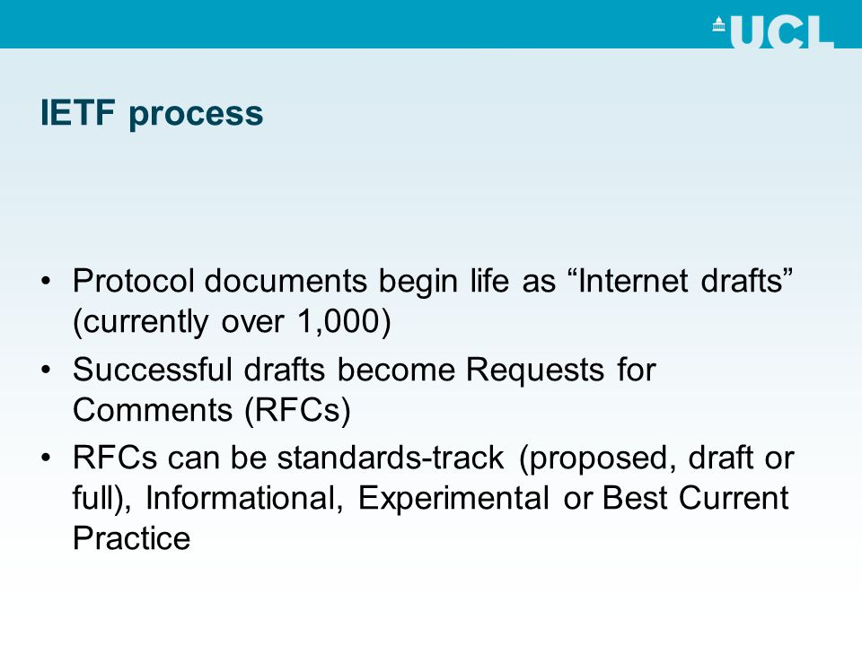 IETF process Protocol documents begin life as Internet drafts (currently over 1,000) Successful drafts become Requests for Comments (RFCs) RFCs can be standards-track (proposed, draft or full), Informational, Experimental or Best Current Practice