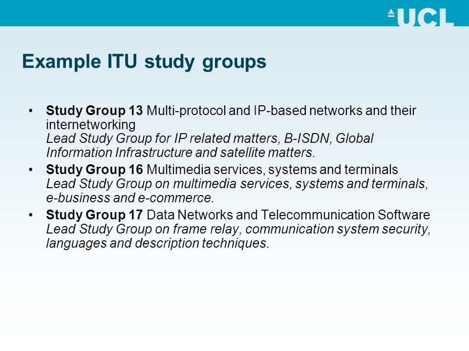 Example ITU study groups Study Group 13 Multi-protocol and IP-based networks and their internetworking Lead Study Group for IP related matters, B-ISDN, Global Information Infrastructure and satellite matters.