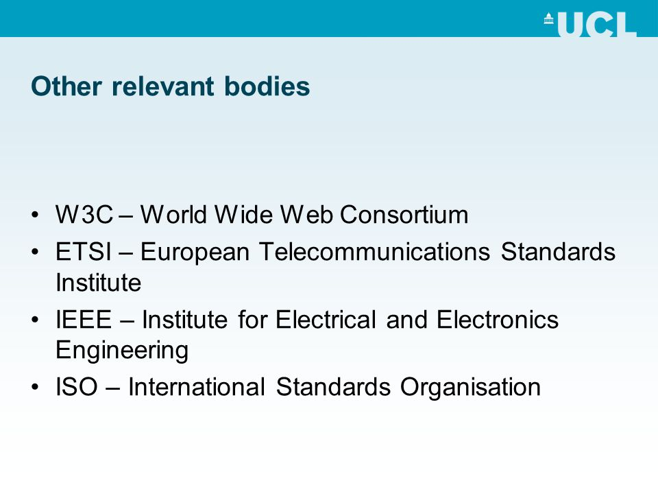 Other relevant bodies W3C – World Wide Web Consortium ETSI – European Telecommunications Standards Institute IEEE – Institute for Electrical and Electronics Engineering ISO – International Standards Organisation