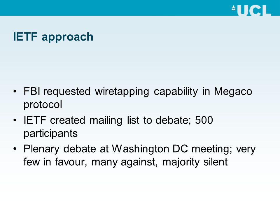 IETF approach FBI requested wiretapping capability in Megaco protocol IETF created mailing list to debate; 500 participants Plenary debate at Washington DC meeting; very few in favour, many against, majority silent