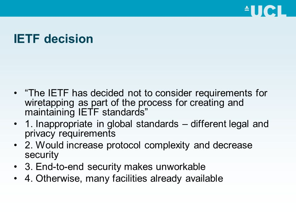 IETF decision The IETF has decided not to consider requirements for wiretapping as part of the process for creating and maintaining IETF standards 1.