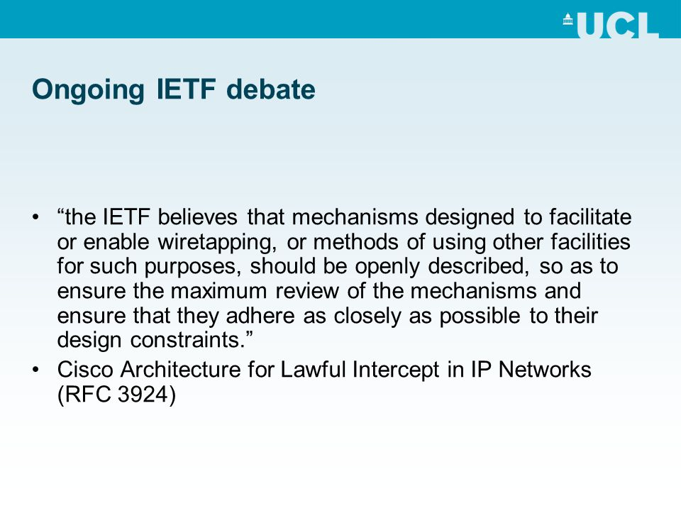 Ongoing IETF debate the IETF believes that mechanisms designed to facilitate or enable wiretapping, or methods of using other facilities for such purposes, should be openly described, so as to ensure the maximum review of the mechanisms and ensure that they adhere as closely as possible to their design constraints.