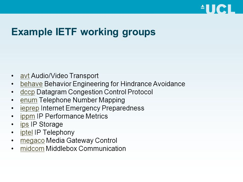 Example IETF working groups avt Audio/Video Transportavt behave Behavior Engineering for Hindrance Avoidancebehave dccp Datagram Congestion Control Protocoldccp enum Telephone Number Mappingenum ieprep Internet Emergency Preparednessieprep ippm IP Performance Metricsippm ips IP Storageips iptel IP Telephonyiptel megaco Media Gateway Controlmegaco midcom Middlebox Communicationmidcom