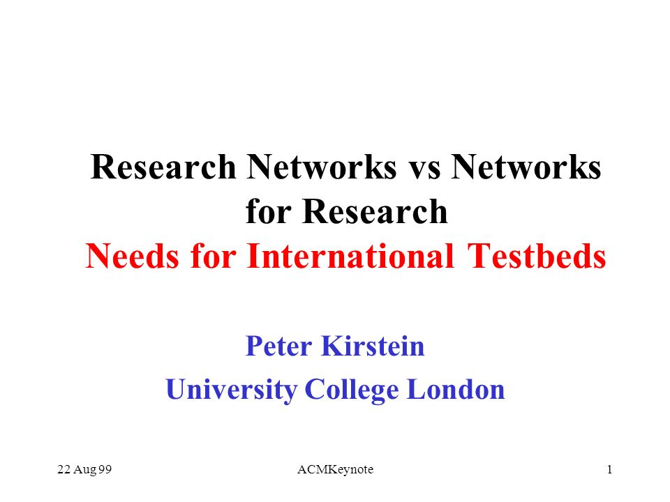 22 Aug 99ACMKeynote1 Research Networks vs Networks for Research Needs for International Testbeds Peter Kirstein University College London