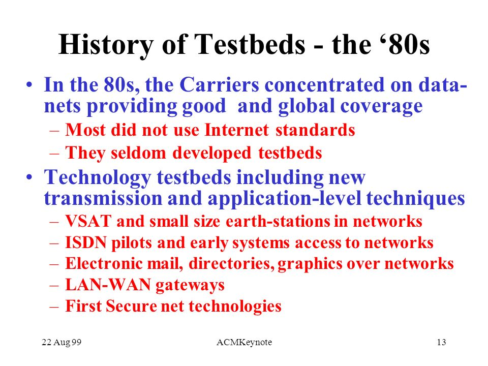 22 Aug 99ACMKeynote13 History of Testbeds - the 80s In the 80s, the Carriers concentrated on data- nets providing good and global coverage –Most did not use Internet standards –They seldom developed testbeds Technology testbeds including new transmission and application-level techniques –VSAT and small size earth-stations in networks –ISDN pilots and early systems access to networks –Electronic mail, directories, graphics over networks –LAN-WAN gateways –First Secure net technologies