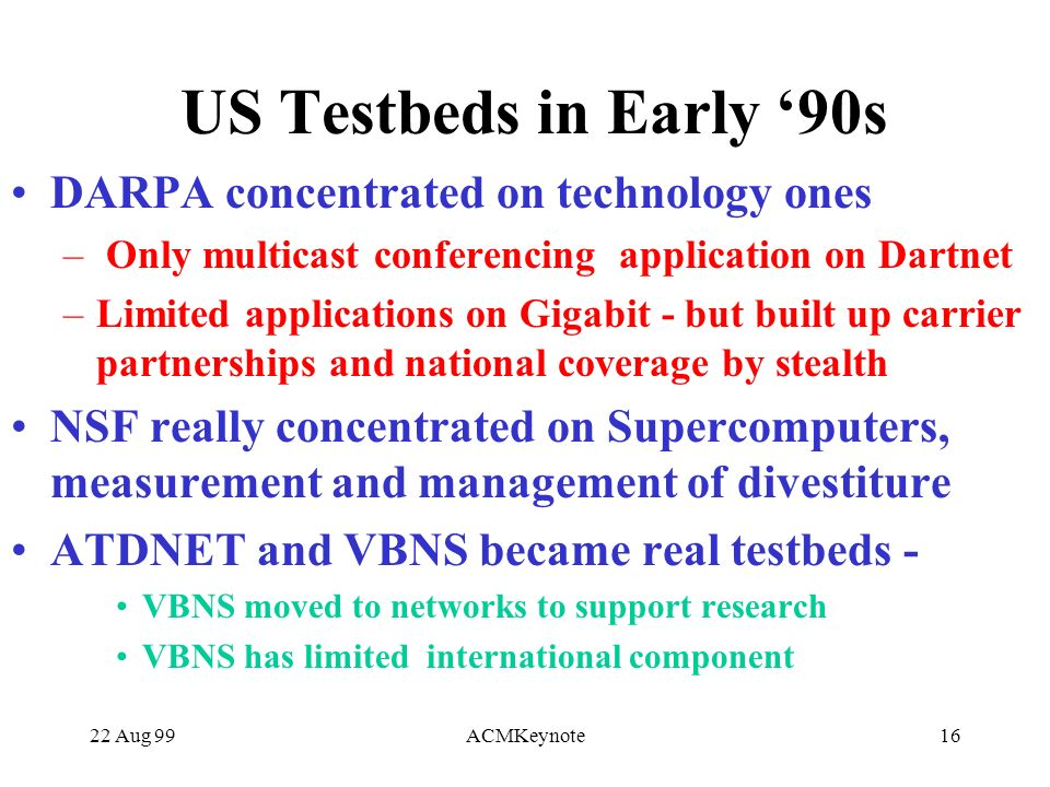 22 Aug 99ACMKeynote16 US Testbeds in Early 90s DARPA concentrated on technology ones – Only multicast conferencing application on Dartnet –Limited applications on Gigabit - but built up carrier partnerships and national coverage by stealth NSF really concentrated on Supercomputers, measurement and management of divestiture ATDNET and VBNS became real testbeds - VBNS moved to networks to support research VBNS has limited international component