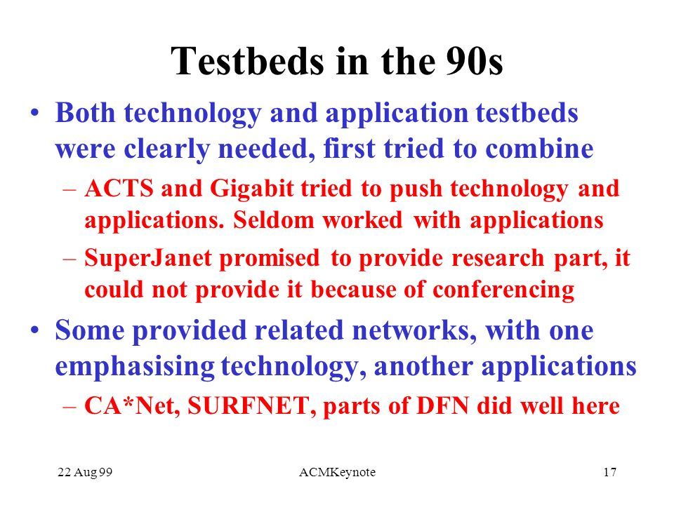 22 Aug 99ACMKeynote17 Testbeds in the 90s Both technology and application testbeds were clearly needed, first tried to combine –ACTS and Gigabit tried to push technology and applications.