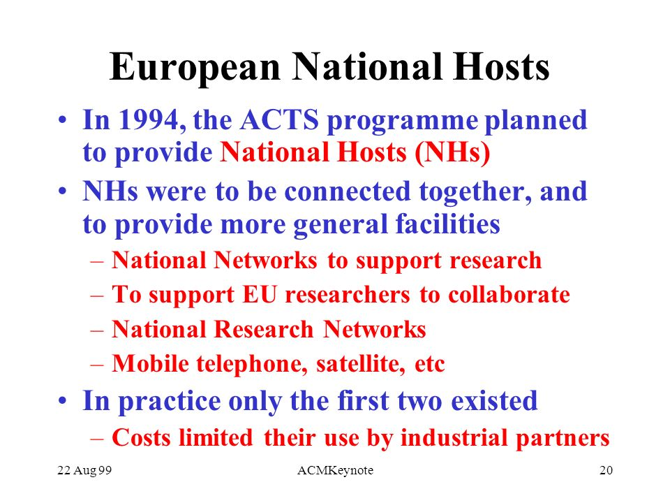 22 Aug 99ACMKeynote20 European National Hosts In 1994, the ACTS programme planned to provide National Hosts (NHs) NHs were to be connected together, and to provide more general facilities –National Networks to support research –To support EU researchers to collaborate –National Research Networks –Mobile telephone, satellite, etc In practice only the first two existed –Costs limited their use by industrial partners