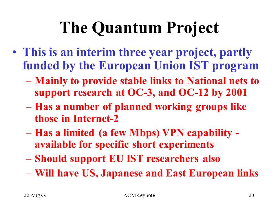 22 Aug 99ACMKeynote23 The Quantum Project This is an interim three year project, partly funded by the European Union IST program –Mainly to provide stable links to National nets to support research at OC-3, and OC-12 by 2001 –Has a number of planned working groups like those in Internet-2 –Has a limited (a few Mbps) VPN capability - available for specific short experiments –Should support EU IST researchers also –Will have US, Japanese and East European links