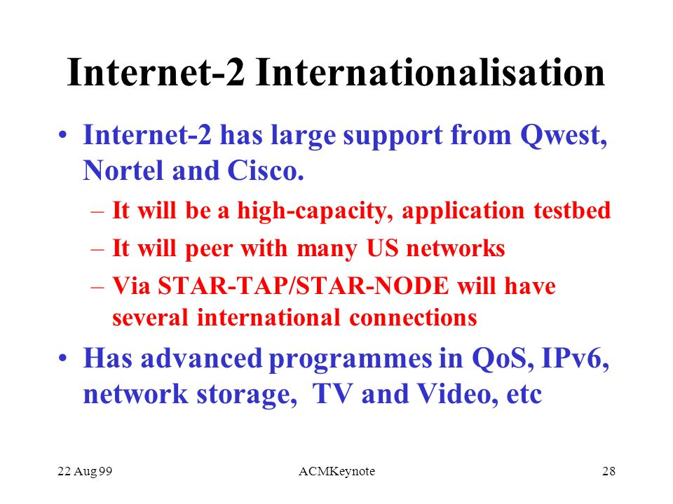 22 Aug 99ACMKeynote28 Internet-2 Internationalisation Internet-2 has large support from Qwest, Nortel and Cisco.