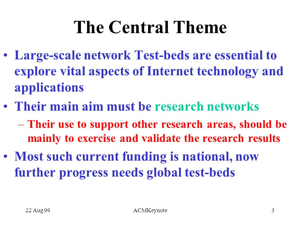 22 Aug 99ACMKeynote3 The Central Theme Large-scale network Test-beds are essential to explore vital aspects of Internet technology and applications Their main aim must be research networks –Their use to support other research areas, should be mainly to exercise and validate the research results Most such current funding is national, now further progress needs global test-beds