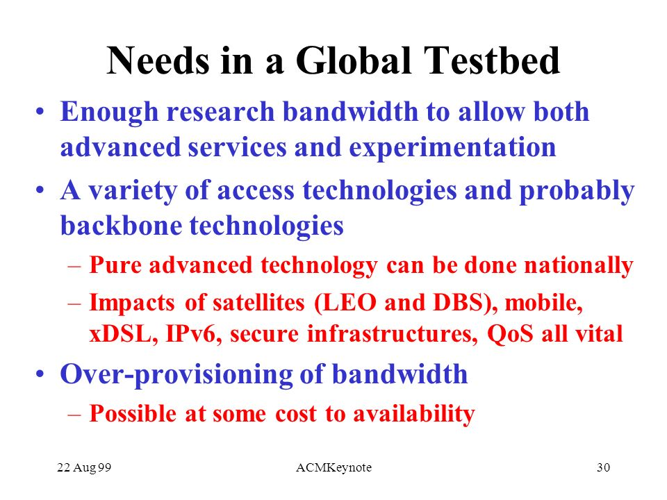 22 Aug 99ACMKeynote30 Needs in a Global Testbed Enough research bandwidth to allow both advanced services and experimentation A variety of access technologies and probably backbone technologies –Pure advanced technology can be done nationally –Impacts of satellites (LEO and DBS), mobile, xDSL, IPv6, secure infrastructures, QoS all vital Over-provisioning of bandwidth –Possible at some cost to availability