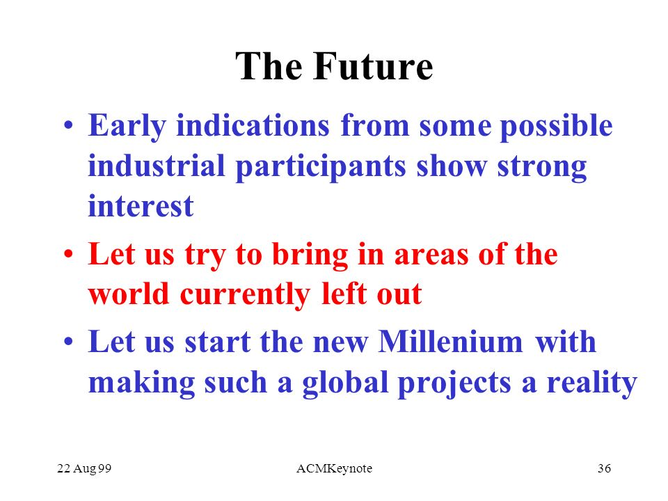 22 Aug 99ACMKeynote36 The Future Early indications from some possible industrial participants show strong interest Let us try to bring in areas of the world currently left out Let us start the new Millenium with making such a global projects a reality