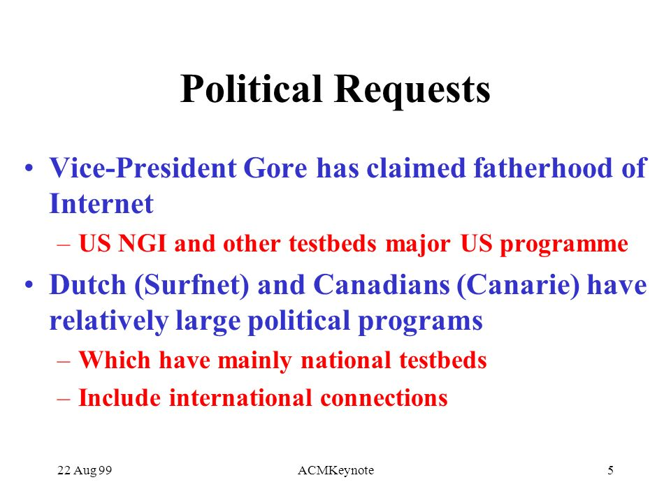 22 Aug 99ACMKeynote5 Political Requests Vice-President Gore has claimed fatherhood of Internet –US NGI and other testbeds major US programme Dutch (Surfnet) and Canadians (Canarie) have relatively large political programs –Which have mainly national testbeds –Include international connections