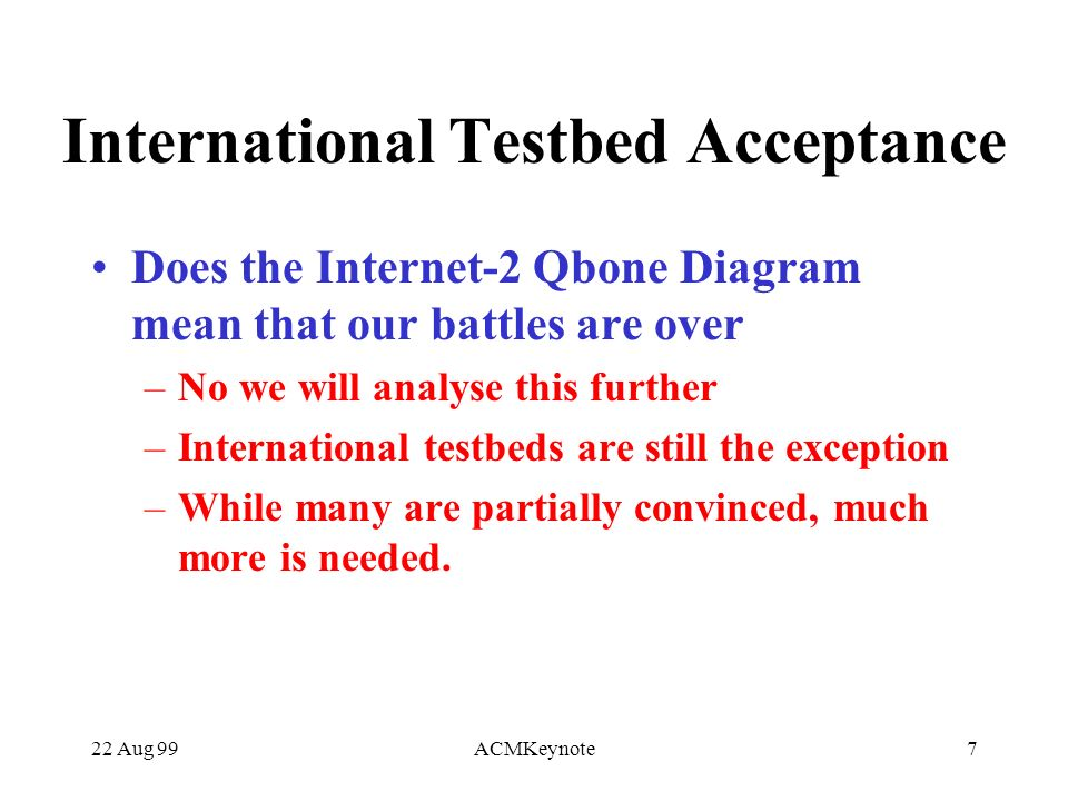 22 Aug 99ACMKeynote7 International Testbed Acceptance Does the Internet-2 Qbone Diagram mean that our battles are over –No we will analyse this further –International testbeds are still the exception –While many are partially convinced, much more is needed.
