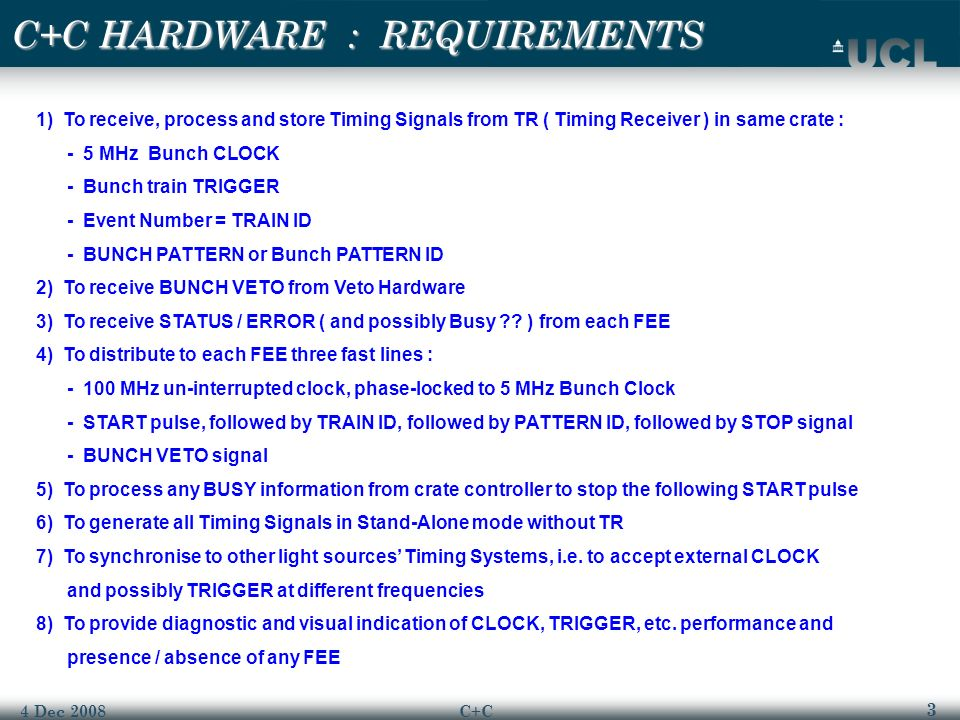 3 4 Dec 2008C+C 1) To receive, process and store Timing Signals from TR ( Timing Receiver ) in same crate : - 5 MHz Bunch CLOCK - Bunch train TRIGGER - Event Number = TRAIN ID - BUNCH PATTERN or Bunch PATTERN ID 2) To receive BUNCH VETO from Veto Hardware 3) To receive STATUS / ERROR ( and possibly Busy .