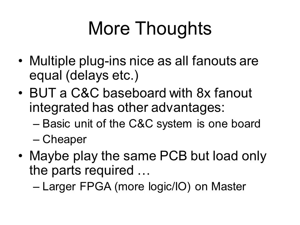 More Thoughts Multiple plug-ins nice as all fanouts are equal (delays etc.) BUT a C&C baseboard with 8x fanout integrated has other advantages: –Basic unit of the C&C system is one board –Cheaper Maybe play the same PCB but load only the parts required … –Larger FPGA (more logic/IO) on Master