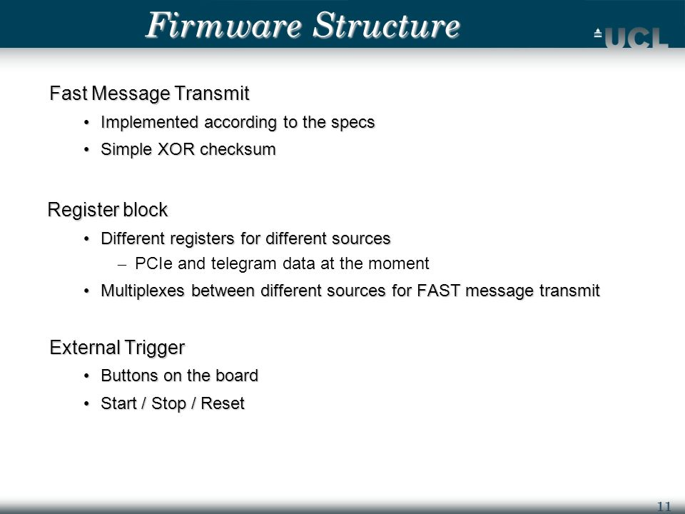 11 Firmware Structure Fast Message Transmit Implemented according to the specs Implemented according to the specs Simple XOR checksum Simple XOR checksum Register block Register block Different registers for different sources Different registers for different sources – PCIe and telegram data at the moment Multiplexes between different sources for FAST message transmit Multiplexes between different sources for FAST message transmit External Trigger Buttons on the board Buttons on the board Start / Stop / Reset Start / Stop / Reset