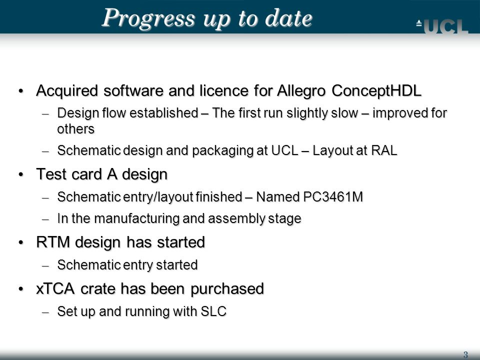 3 Progress up to date Acquired software and licence for Allegro ConceptHDL Acquired software and licence for Allegro ConceptHDL – Design flow established – The first run slightly slow – improved for others – Schematic design and packaging at UCL – Layout at RAL Test card A design Test card A design – Schematic entry/layout finished – Named PC3461M – In the manufacturing and assembly stage RTM design has started RTM design has started – Schematic entry started xTCA crate has been purchased xTCA crate has been purchased – Set up and running with SLC