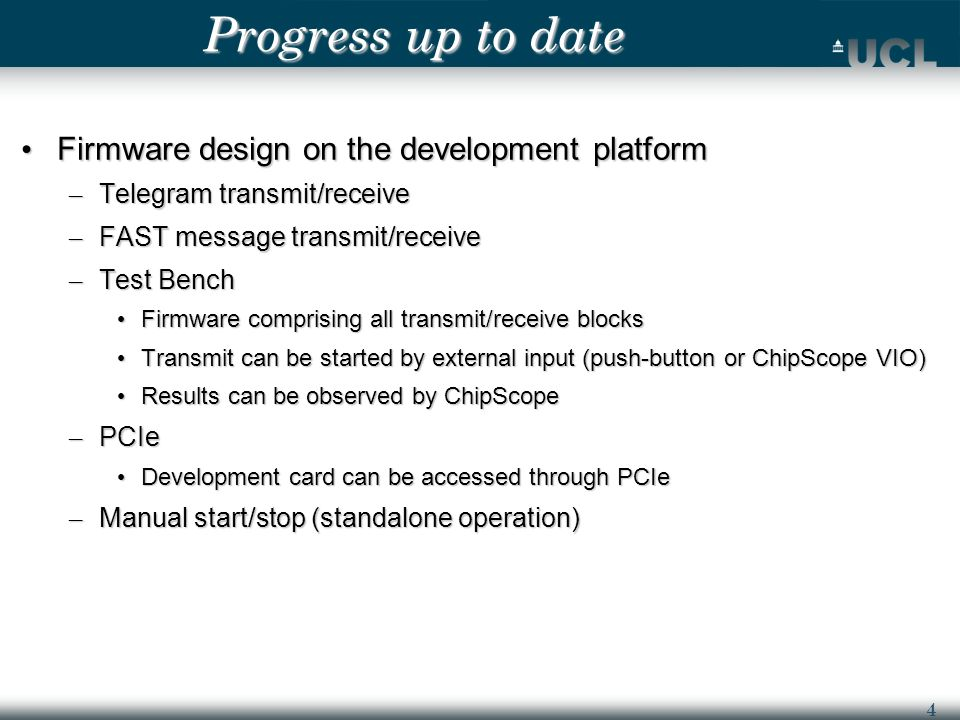 4 Progress up to date Firmware design on the development platform Firmware design on the development platform – Telegram transmit/receive – FAST message transmit/receive – Test Bench Firmware comprising all transmit/receive blocks Firmware comprising all transmit/receive blocks Transmit can be started by external input (push-button or ChipScope VIO) Transmit can be started by external input (push-button or ChipScope VIO) Results can be observed by ChipScope Results can be observed by ChipScope – PCIe Development card can be accessed through PCIe Development card can be accessed through PCIe – Manual start/stop (standalone operation)