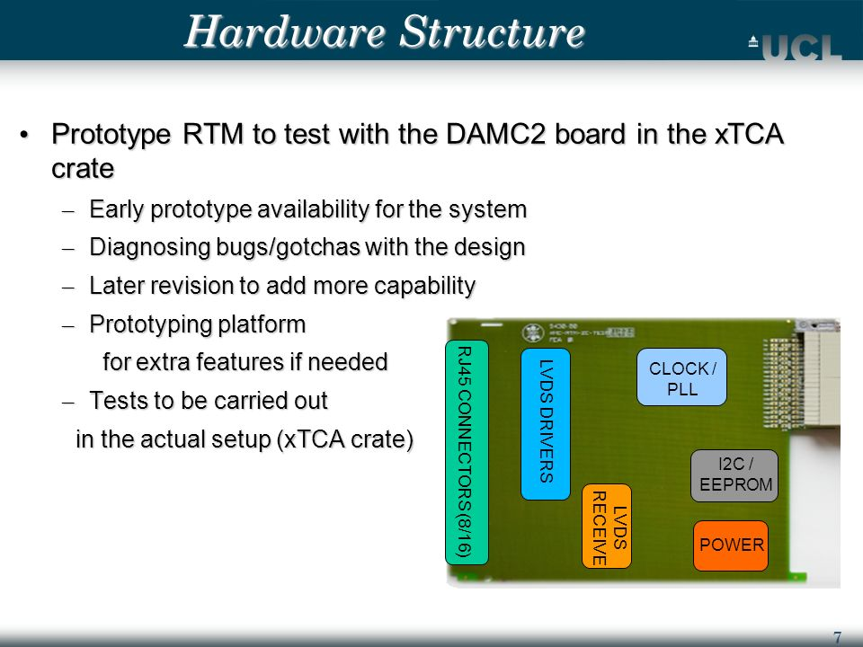 7 Hardware Structure Prototype RTM to test with the DAMC2 board in the xTCA crate Prototype RTM to test with the DAMC2 board in the xTCA crate – Early prototype availability for the system – Diagnosing bugs/gotchas with the design – Later revision to add more capability – Prototyping platform for extra features if needed for extra features if needed – Tests to be carried out in the actual setup (xTCA crate) in the actual setup (xTCA crate) RJ45 CONNECTORS (8/16) LVDS DRIVERS LVDS RECEIVE CLOCK / PLL I2C / EEPROM POWER